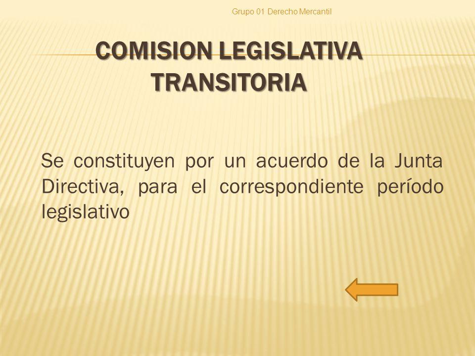 COMISION LEGISLATIVA TRANSITORIA Se constituyen por un acuerdo de la Junta Directiva, para el correspondiente período legislativo Grupo 01 Derecho Mercantil