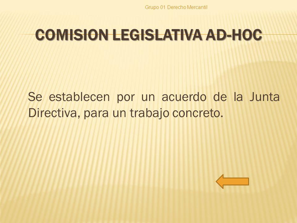 COMISION LEGISLATIVA AD-HOC Se establecen por un acuerdo de la Junta Directiva, para un trabajo concreto. Grupo 01 Derecho Mercantil