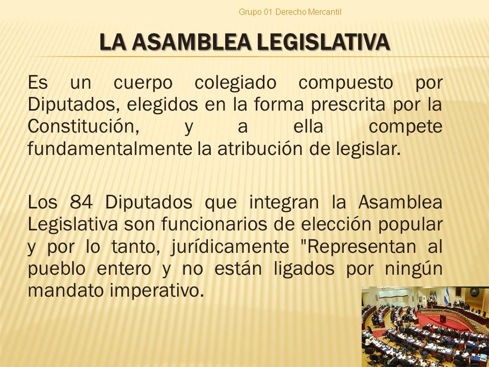 LA ASAMBLEA LEGISLATIVA Es un cuerpo colegiado compuesto por Diputados, elegidos en la forma prescrita por la Constitución, y a ella compete fundamentalmente la atribución de legislar.