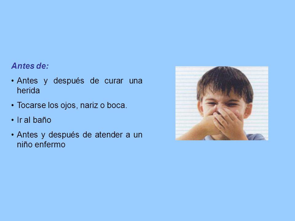 Antes de: Antes y después de curar una herida Tocarse los ojos, nariz o boca. Ir al baño Antes y después de atender a un niño enfermo
