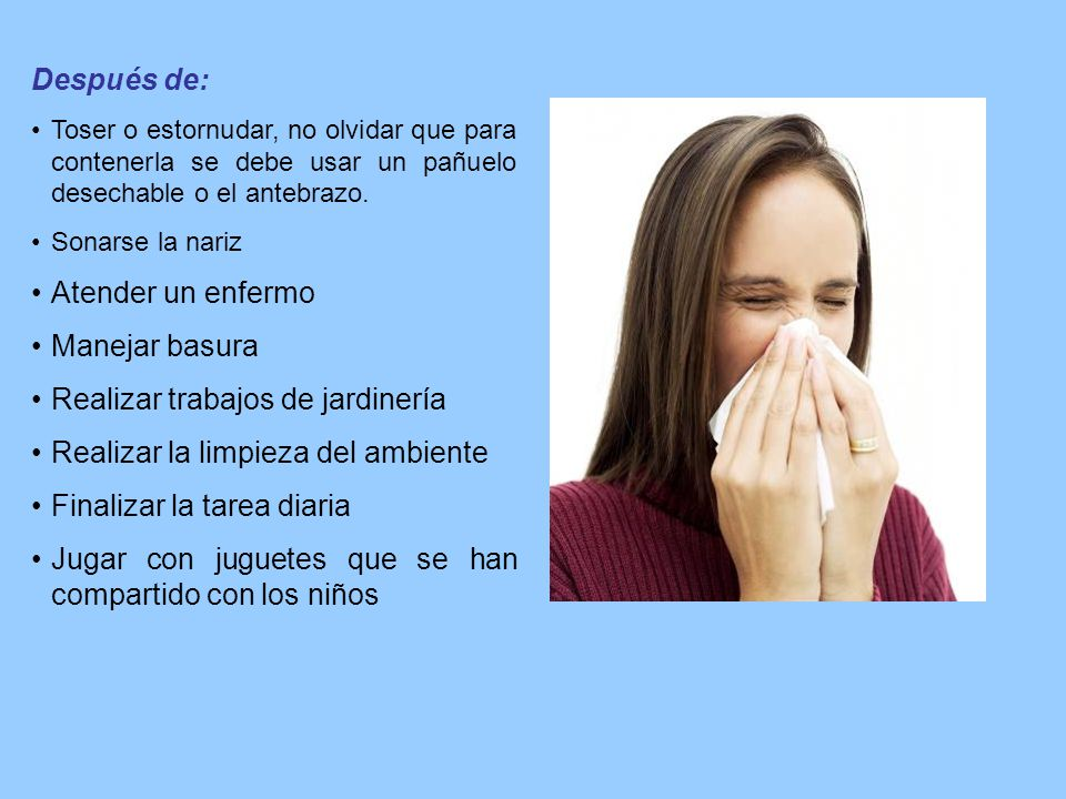 Después de: Toser o estornudar, no olvidar que para contenerla se debe usar un pañuelo desechable o el antebrazo. Sonarse la nariz Atender un enfermo