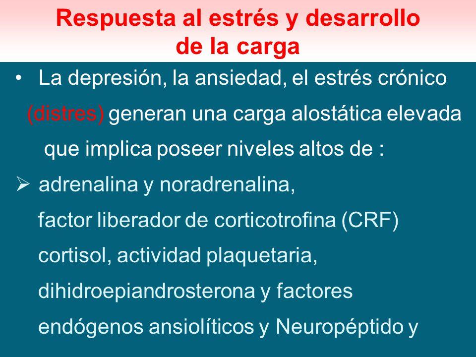 Respuesta al estrés y desarrollo de la carga La depresión, la ansiedad, el estrés crónico (distres) generan una carga alostática elevada que implica p