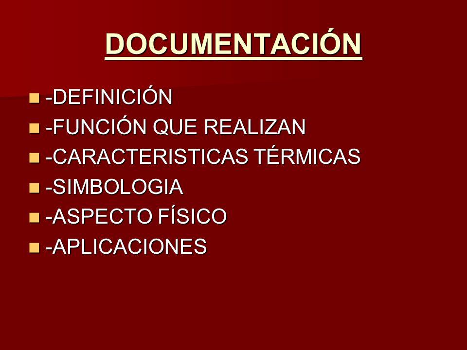 DOCUMENTACIÓN -DEFINICIÓN -DEFINICIÓN -FUNCIÓN QUE REALIZAN -FUNCIÓN QUE REALIZAN -CARACTERISTICAS TÉRMICAS -CARACTERISTICAS TÉRMICAS -SIMBOLOGIA -SIMBOLOGIA -ASPECTO FÍSICO -ASPECTO FÍSICO -APLICACIONES -APLICACIONES