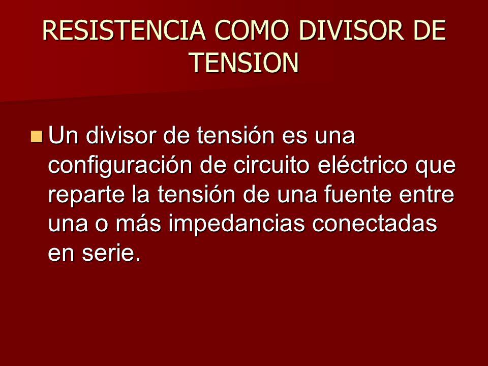 RESISTENCIA COMO DIVISOR DE TENSION Un divisor de tensión es una configuración de circuito eléctrico que reparte la tensión de una fuente entre una o más impedancias conectadas en serie.