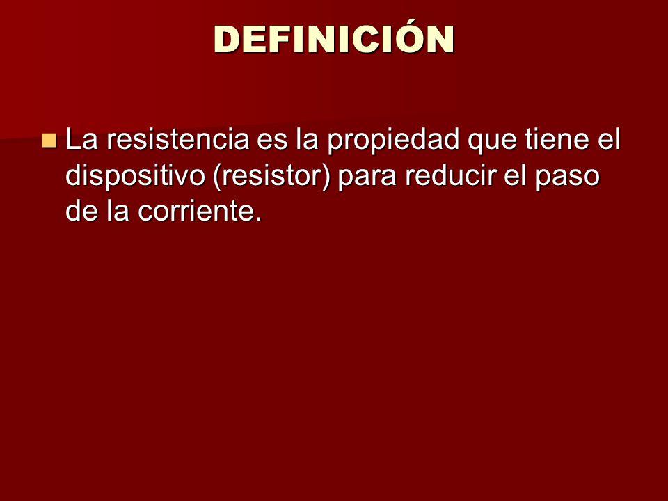 DEFINICIÓN La resistencia es la propiedad que tiene el dispositivo (resistor) para reducir el paso de la corriente.