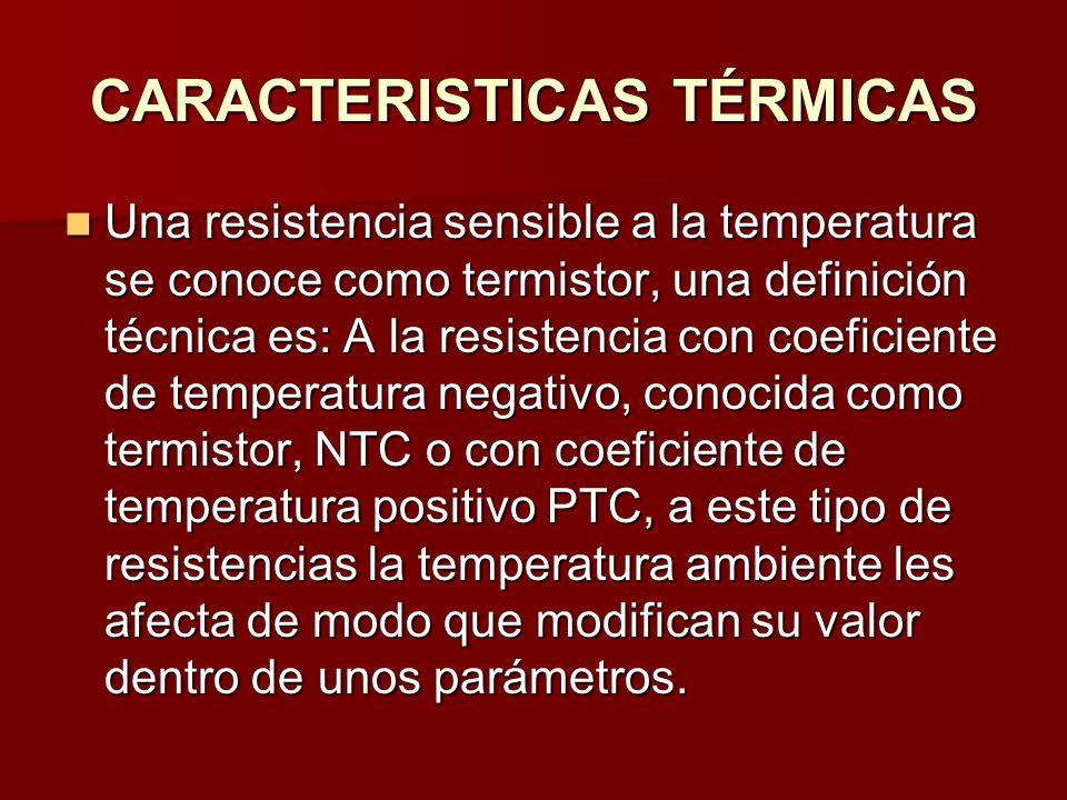 CARACTERISTICAS TÉRMICAS Una resistencia sensible a la temperatura se conoce como termistor, una definición técnica es: A la resistencia con coeficiente de temperatura negativo, conocida como termistor, NTC o con coeficiente de temperatura positivo PTC, a este tipo de resistencias la temperatura ambiente les afecta de modo que modifican su valor dentro de unos parámetros.