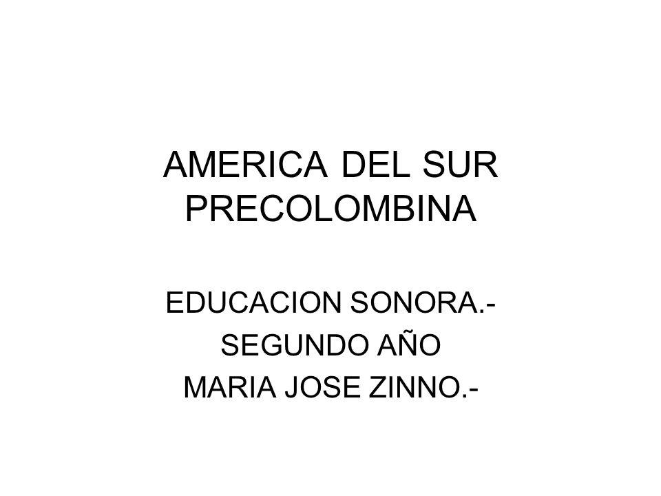 AMERICA DEL SUR PRECOLOMBINA EDUCACION SONORA.- SEGUNDO AÑO MARIA JOSE ZINNO.-