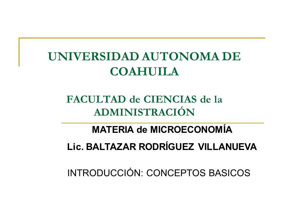 UNIVERSIDAD AUTONOMA DE COAHUILA FACULTAD de CIENCIAS de la ADMINISTRACIÓN INTRODUCCIÓN: CONCEPTOS BASICOS MATERIA de MICROECONOMÍA Lic. BALTAZAR RODR