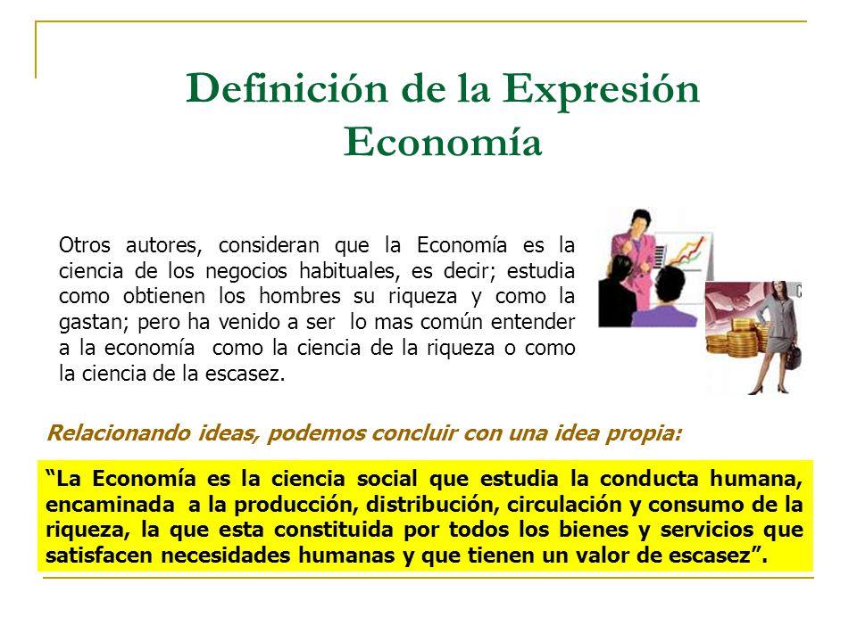 Definición de la Expresión Economía Otros autores, consideran que la Economía es la ciencia de los negocios habituales, es decir; estudia como obtiene