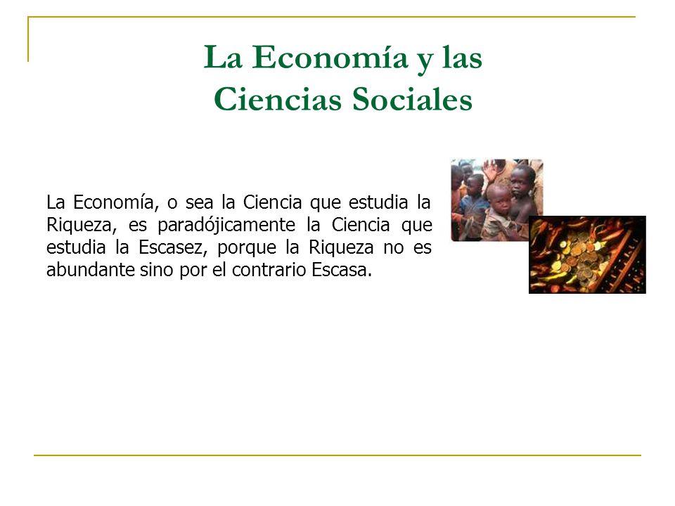 La Economía y las Ciencias Sociales La Economía, o sea la Ciencia que estudia la Riqueza, es paradójicamente la Ciencia que estudia la Escasez, porque