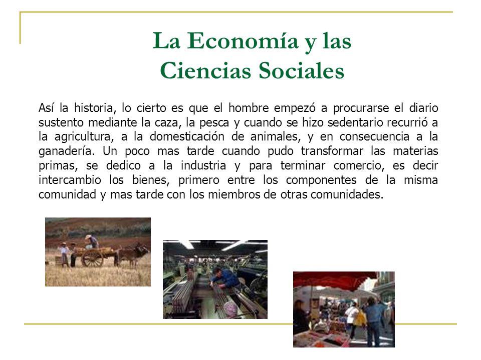 La Economía y las Ciencias Sociales Así la historia, lo cierto es que el hombre empezó a procurarse el diario sustento mediante la caza, la pesca y cu