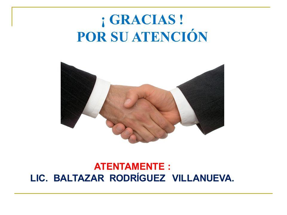 ¡ GRACIAS ! POR SU ATENCIÓN ATENTAMENTE : LIC. BALTAZAR RODRÍGUEZ VILLANUEVA.