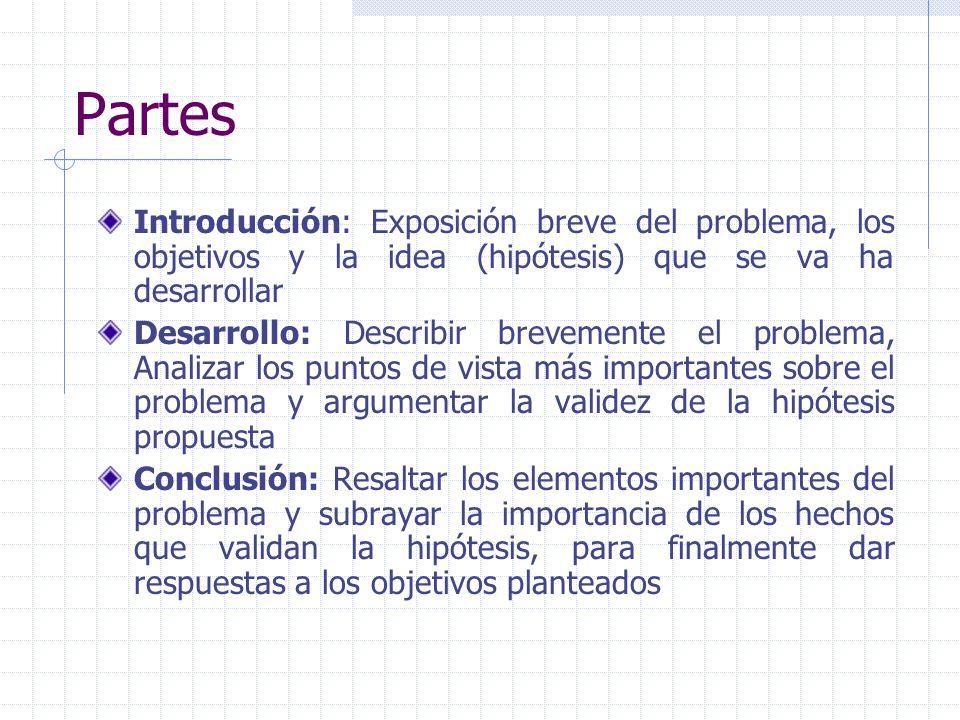 Partes Introducción: Exposición breve del problema, los objetivos y la idea (hipótesis) que se va ha desarrollar Desarrollo: Describir brevemente el p