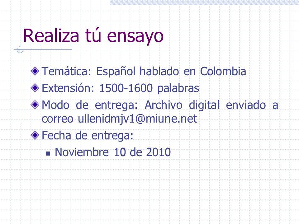 Realiza tú ensayo Temática: Español hablado en Colombia Extensión: 1500-1600 palabras Modo de entrega: Archivo digital enviado a correo ullenidmjv1@miune.net Fecha de entrega: Noviembre 10 de 2010