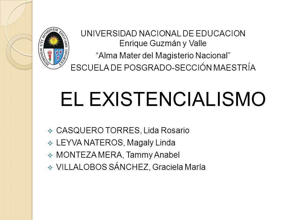 UNIVERSIDAD NACIONAL DE EDUCACION Enrique Guzmán y Valle Alma Mater del Magisterio Nacional ESCUELA DE POSGRADO-SECCIÓN MAESTRÍA EL EXISTENCIALISMO CA