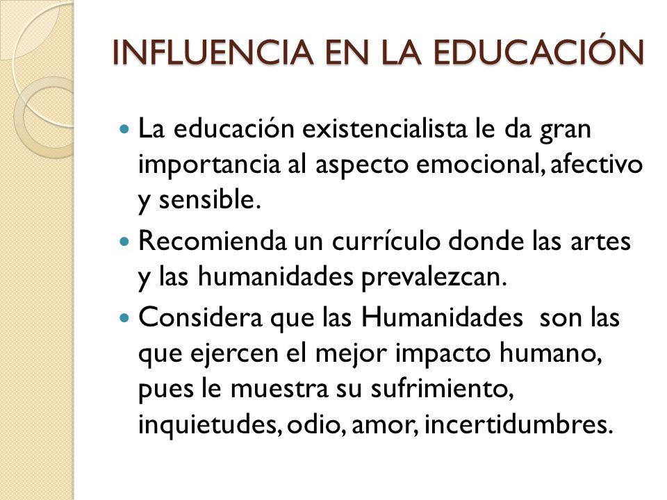 INFLUENCIA EN LA EDUCACIÓN La educación existencialista le da gran importancia al aspecto emocional, afectivo y sensible. Recomienda un currículo dond