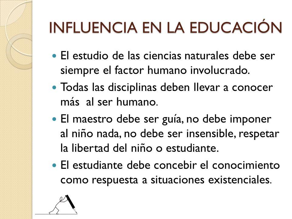 INFLUENCIA EN LA EDUCACIÓN El estudio de las ciencias naturales debe ser siempre el factor humano involucrado. Todas las disciplinas deben llevar a co