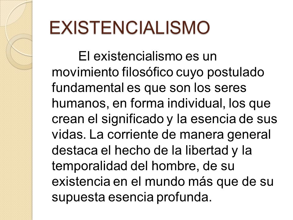 EXISTENCIALISMO El existencialismo es un movimiento filosófico cuyo postulado fundamental es que son los seres humanos, en forma individual, los que c