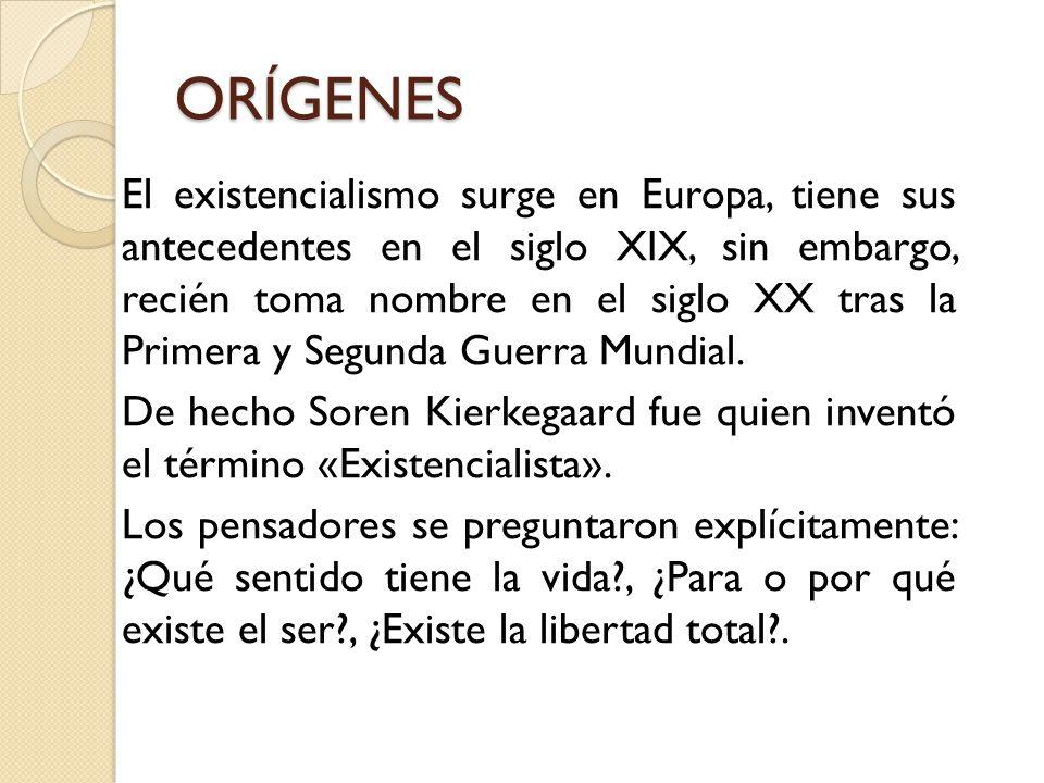 ORÍGENES El existencialismo surge en Europa, tiene sus antecedentes en el siglo XIX, sin embargo, recién toma nombre en el siglo XX tras la Primera y