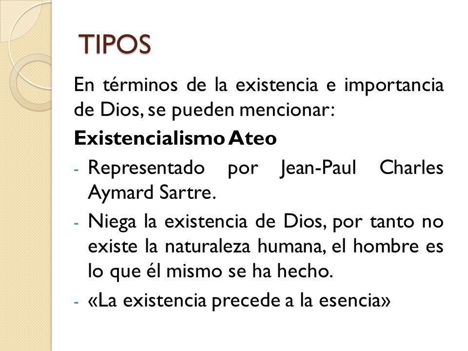TIPOS En términos de la existencia e importancia de Dios, se pueden mencionar: Existencialismo Ateo - Representado por Jean-Paul Charles Aymard Sartre