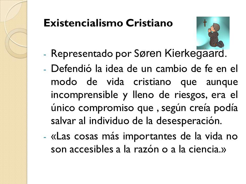 Existencialismo Cristiano - Representado por S øren Kierkegaard. - Defendió la idea de un cambio de fe en el modo de vida cristiano que aunque incompr