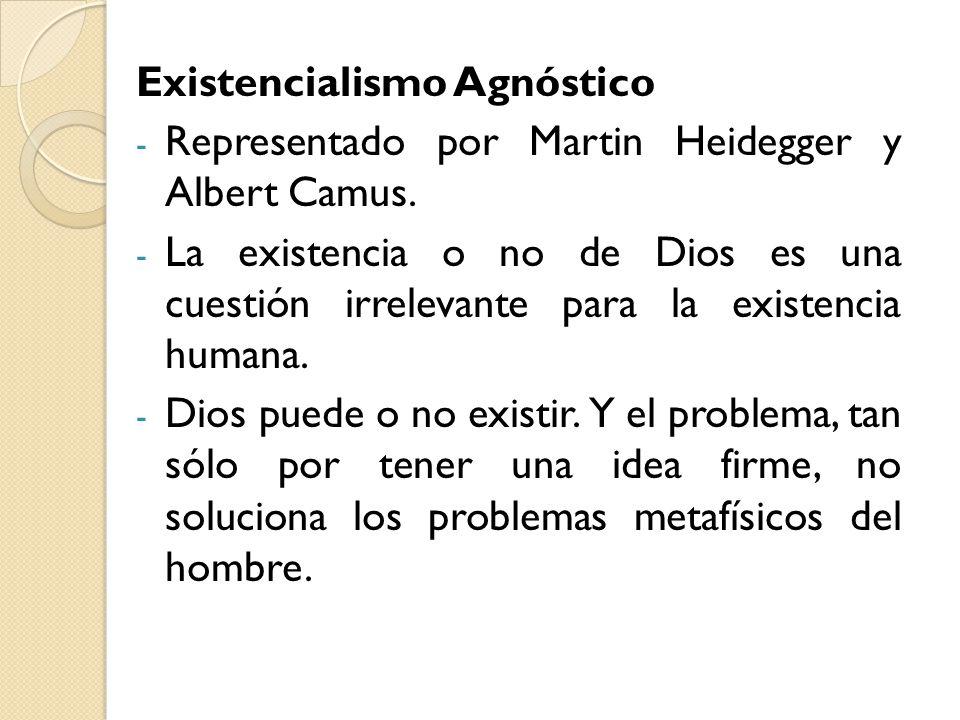 Existencialismo Agnóstico - Representado por Martin Heidegger y Albert Camus. - La existencia o no de Dios es una cuestión irrelevante para la existen