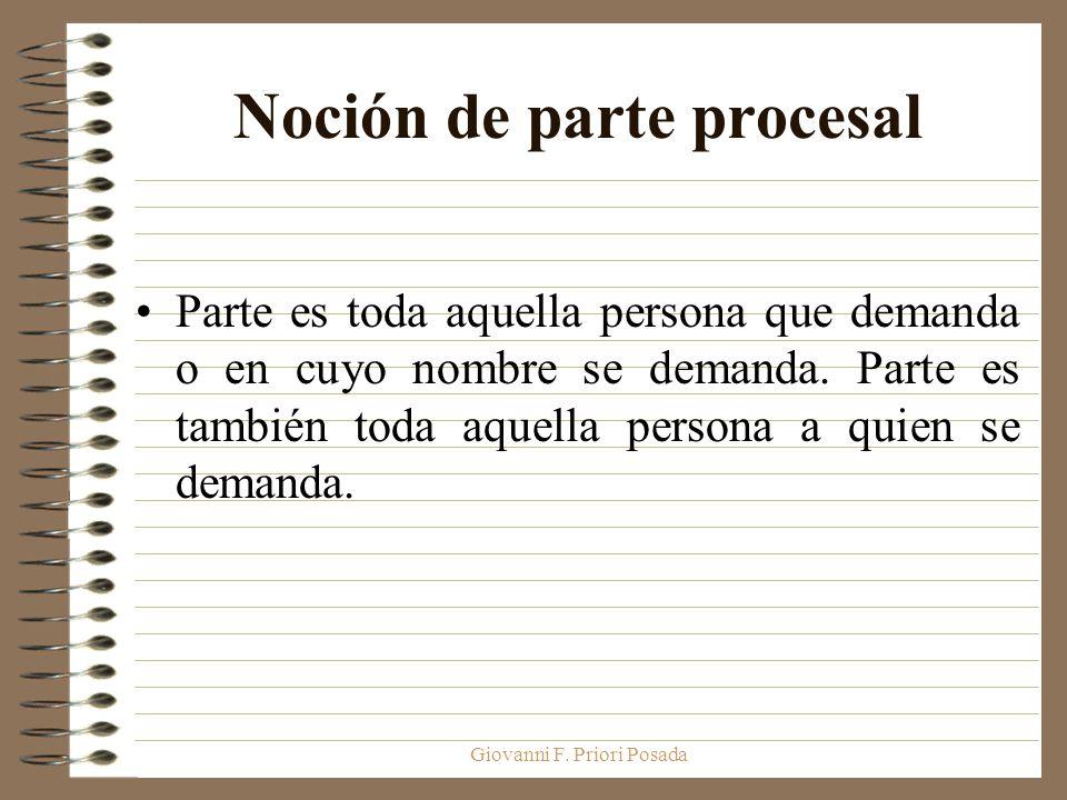 Giovanni F. Priori Posada Noción de parte procesal Parte es toda aquella persona que demanda o en cuyo nombre se demanda. Parte es también toda aquell