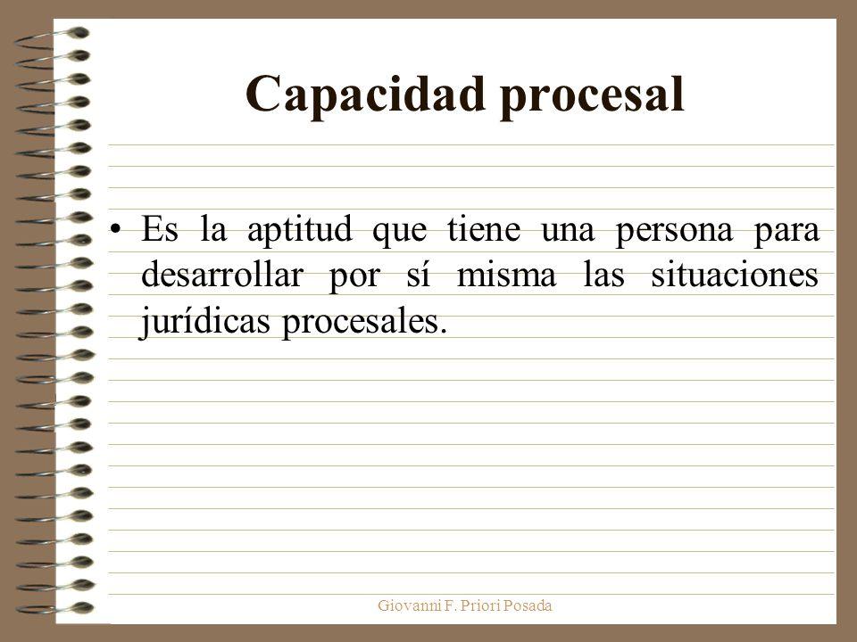 Giovanni F. Priori Posada Capacidad procesal Es la aptitud que tiene una persona para desarrollar por sí misma las situaciones jurídicas procesales.