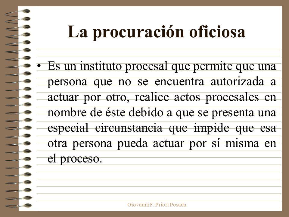 Giovanni F. Priori Posada La procuración oficiosa Es un instituto procesal que permite que una persona que no se encuentra autorizada a actuar por otr
