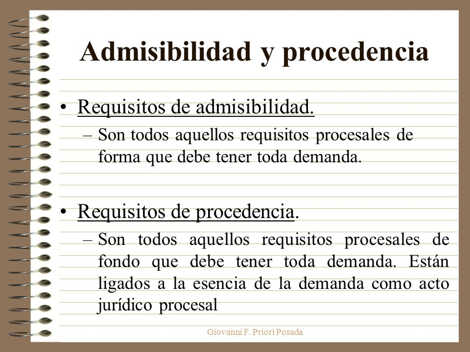 Giovanni F. Priori Posada Admisibilidad y procedencia Requisitos de admisibilidad. –Son todos aquellos requisitos procesales de forma que debe tener t