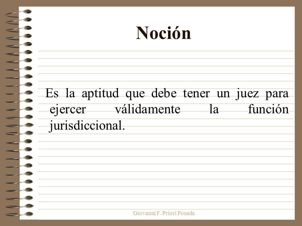 Giovanni F. Priori Posada Noción Es la aptitud que debe tener un juez para ejercer válidamente la función jurisdiccional.