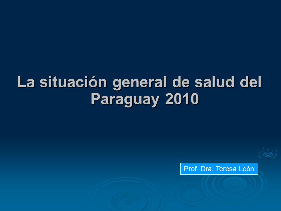 La situación general de salud del Paraguay 2010 Prof. Dra. Teresa León