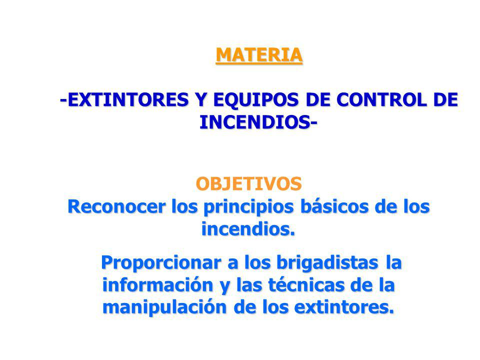 MATERIA -EXTINTORES Y EQUIPOS DE CONTROL DE INCENDIOS- OBJETIVOS Reconocer los principios básicos de los incendios. Proporcionar a los brigadistas la