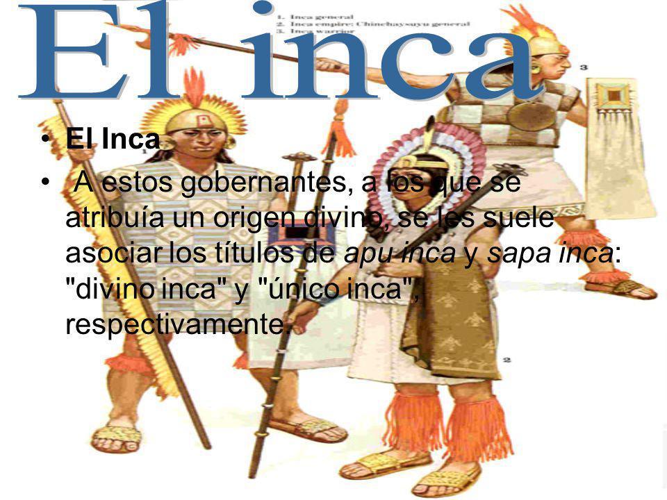 El Inca A estos gobernantes, a los que se atribuía un origen divino, se les suele asociar los títulos de apu inca y sapa inca: