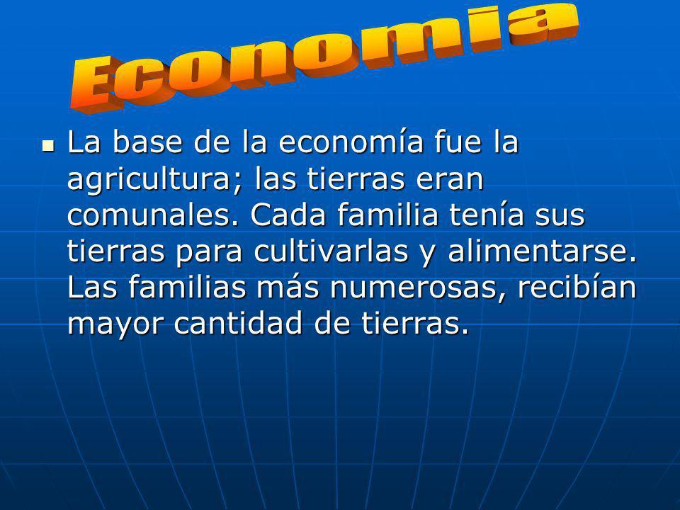 La base de la economía fue la agricultura; las tierras eran comunales. Cada familia tenía sus tierras para cultivarlas y alimentarse. Las familias más