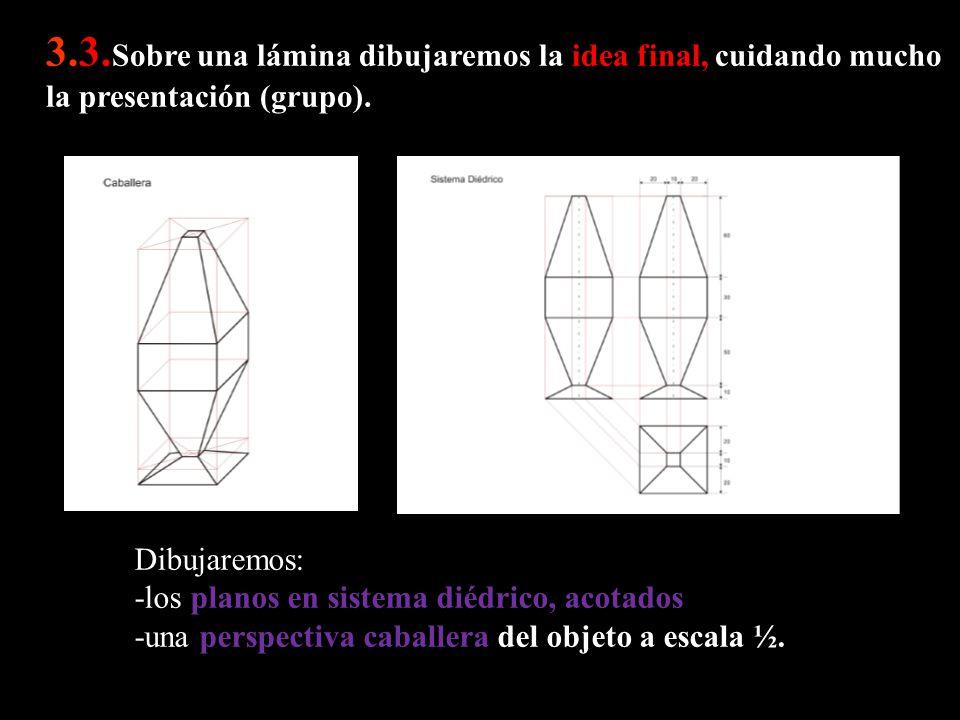 3.3. Sobre una lámina dibujaremos la idea final, cuidando mucho la presentación (grupo). Dibujaremos: -los planos en sistema diédrico, acotados -una p