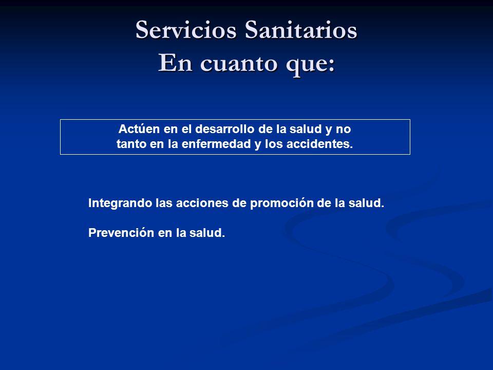 Servicios Sanitarios En cuanto que: Actúen en el desarrollo de la salud y no tanto en la enfermedad y los accidentes.