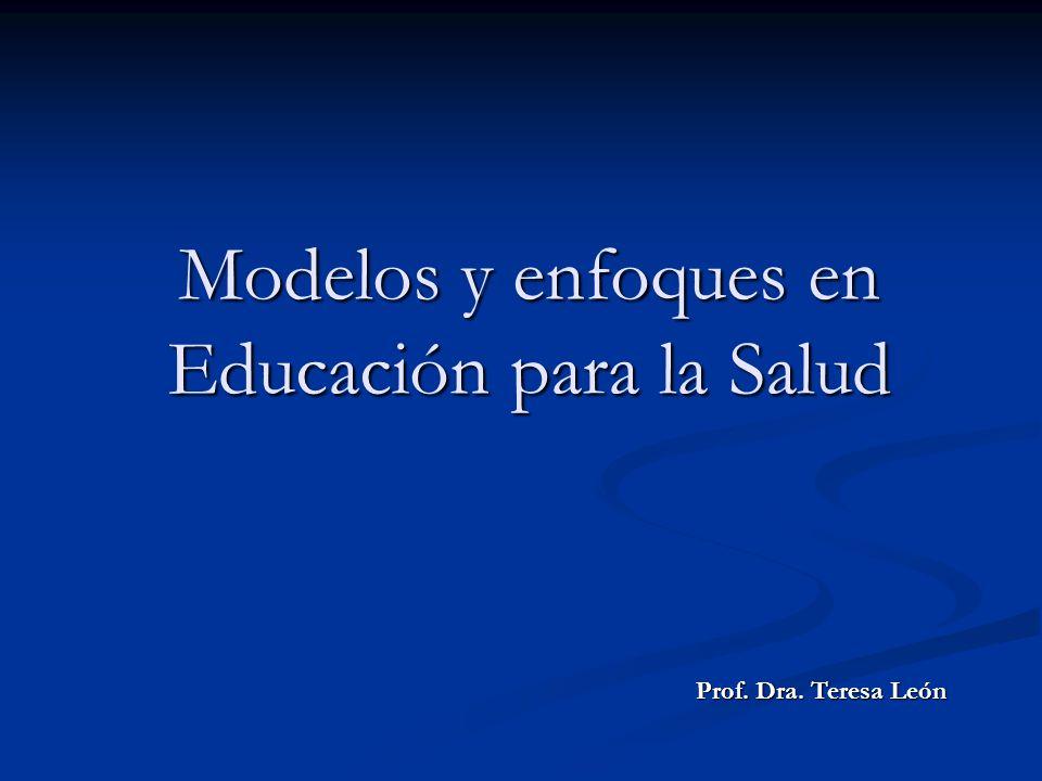 Modelos y enfoques en Educación para la Salud Prof. Dra. Teresa León