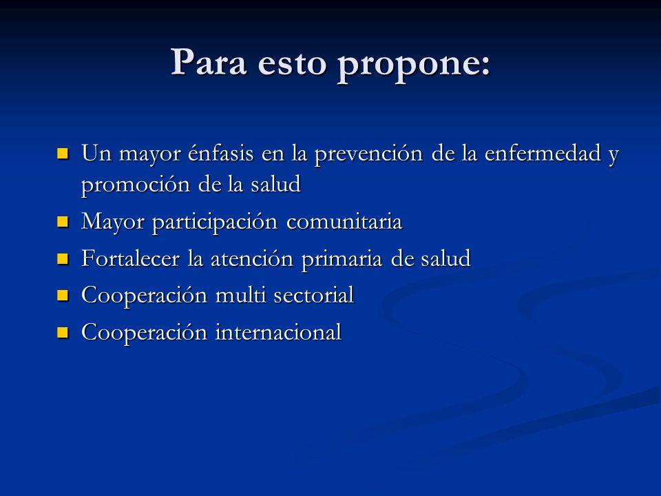 Para esto propone: Un mayor énfasis en la prevención de la enfermedad y promoción de la salud Un mayor énfasis en la prevención de la enfermedad y pro