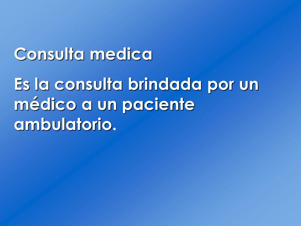 Consulta medica Es la consulta brindada por un médico a un paciente ambulatorio Es la consulta brindada por un médico a un paciente ambulatorio.