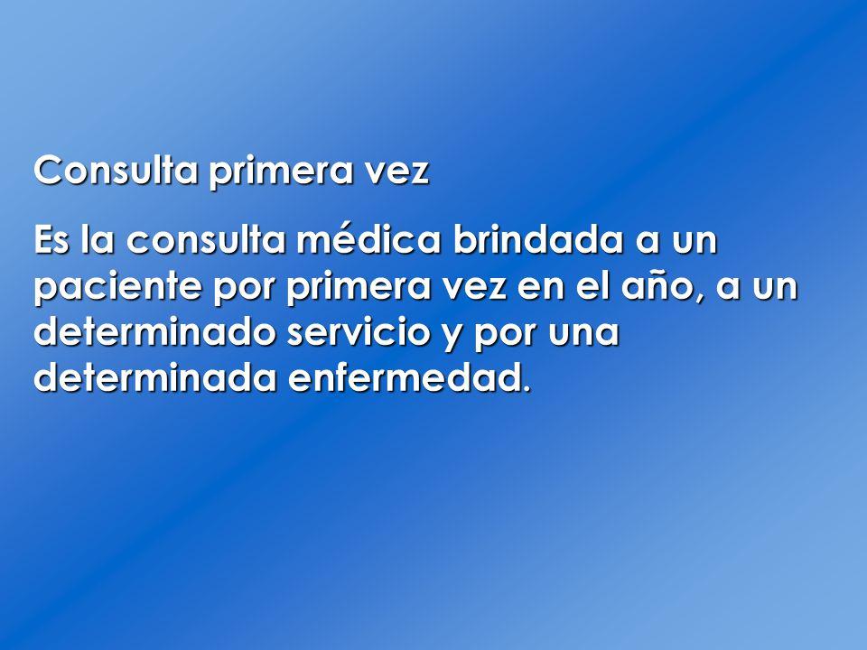 Consulta primera vez Es la consulta médica brindada a un paciente por primera vez en el año, a un determinado servicio y por una determinada enfermeda