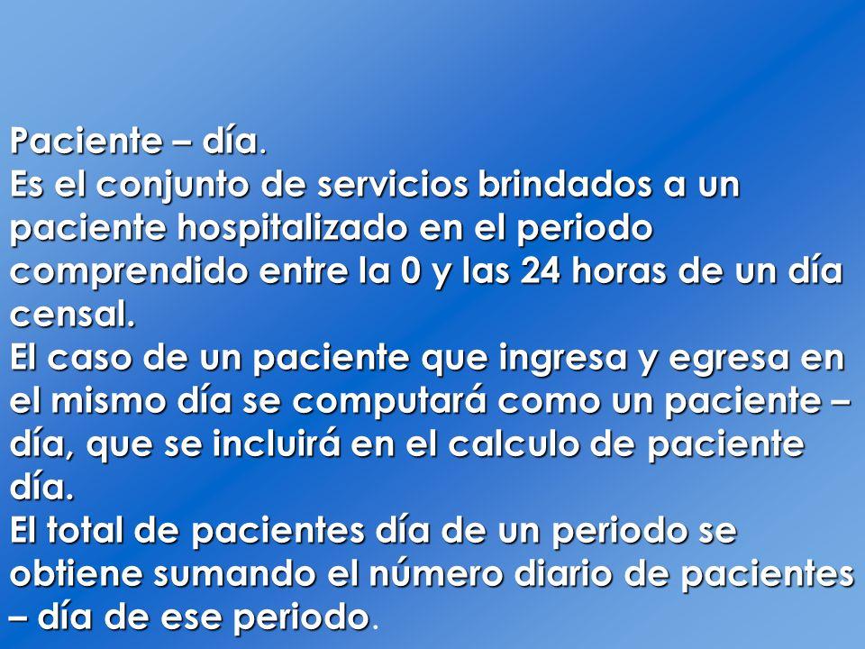 Paciente – día. Es el conjunto de servicios brindados a un paciente hospitalizado en el periodo comprendido entre la 0 y las 24 horas de un día censal