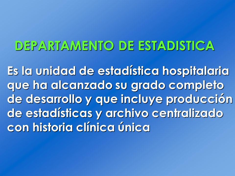 DEPARTAMENTO DE ESTADISTICA Es la unidad de estadística hospitalaria que ha alcanzado su grado completo de desarrollo y que incluye producción de esta