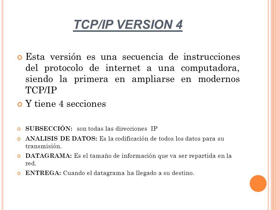 TCP/IP VERSION 4 Esta versión es una secuencia de instrucciones del protocolo de internet a una computadora, siendo la primera en ampliarse en modernos TCP/IP Y tiene 4 secciones SUBSECCIÓN: son todas las direcciones IP ANALISIS DE DATOS: Es la codificación de todos los datos para su transmisión.