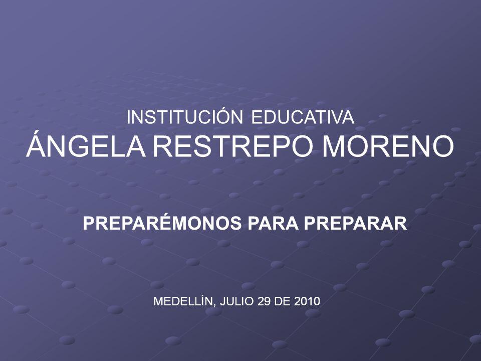 INSTITUCIÓN EDUCATIVA ÁNGELA RESTREPO MORENO MEDELLÍN, JULIO 29 DE 2010 PREPARÉMONOS PARA PREPARAR