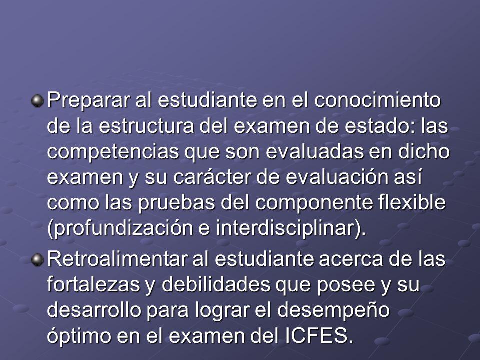 Preparar al estudiante en el conocimiento de la estructura del examen de estado: las competencias que son evaluadas en dicho examen y su carácter de e