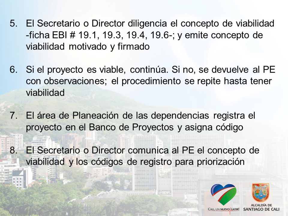 5.El Secretario o Director diligencia el concepto de viabilidad -ficha EBI # 19.1, 19.3, 19.4, 19.6-; y emite concepto de viabilidad motivado y firmado 6.Si el proyecto es viable, continúa.