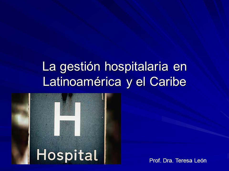 La gestión hospitalaria en Latinoamérica y el Caribe Prof. Dra. Teresa León