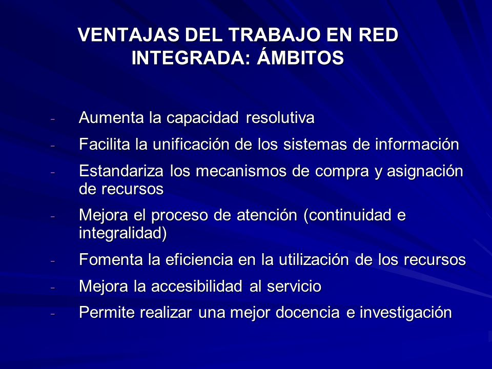 VENTAJAS DEL TRABAJO EN RED INTEGRADA: ÁMBITOS - Aumenta la capacidad resolutiva - Facilita la unificación de los sistemas de información - Estandariza los mecanismos de compra y asignación de recursos - Mejora el proceso de atención (continuidad e integralidad) - Fomenta la eficiencia en la utilización de los recursos - Mejora la accesibilidad al servicio - Permite realizar una mejor docencia e investigación