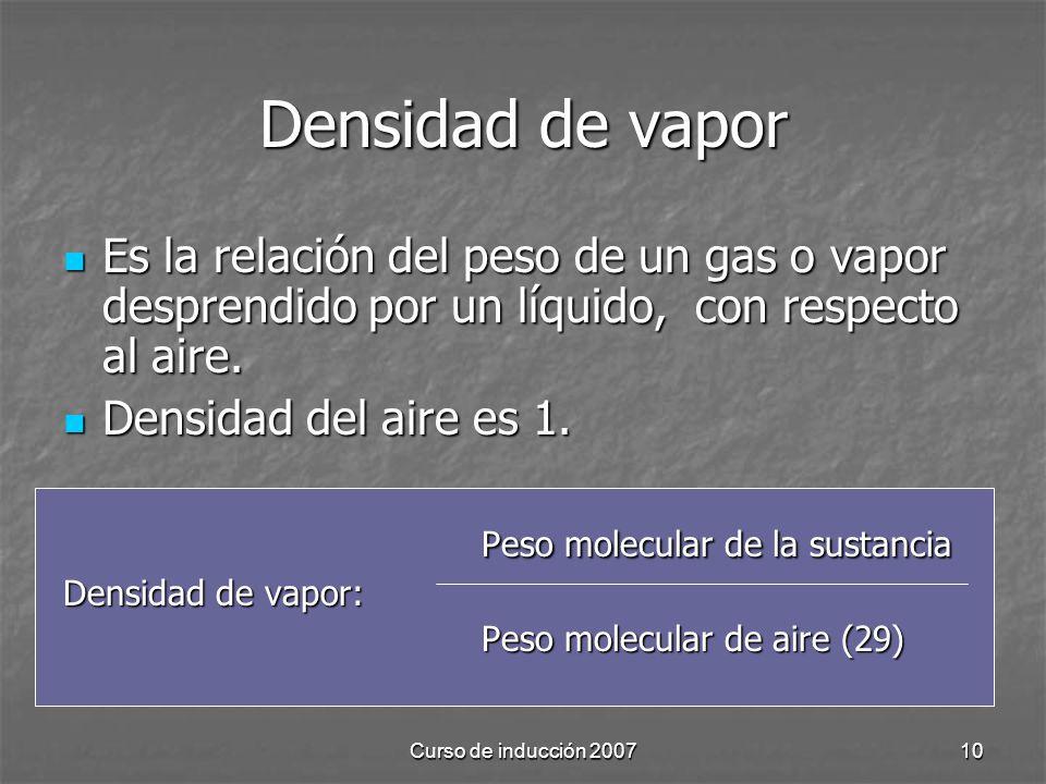 Curso de inducción 200710 Densidad de vapor Es la relación del peso de un gas o vapor desprendido por un líquido, con respecto al aire. Es la relación
